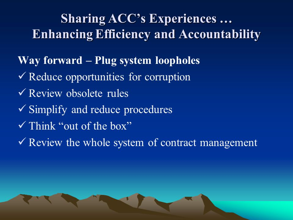Sharing ACCs Experiences … Enhancing Efficiency and Accountability Way forward – Plug system loopholes Reduce opportunities for corruption Review obso