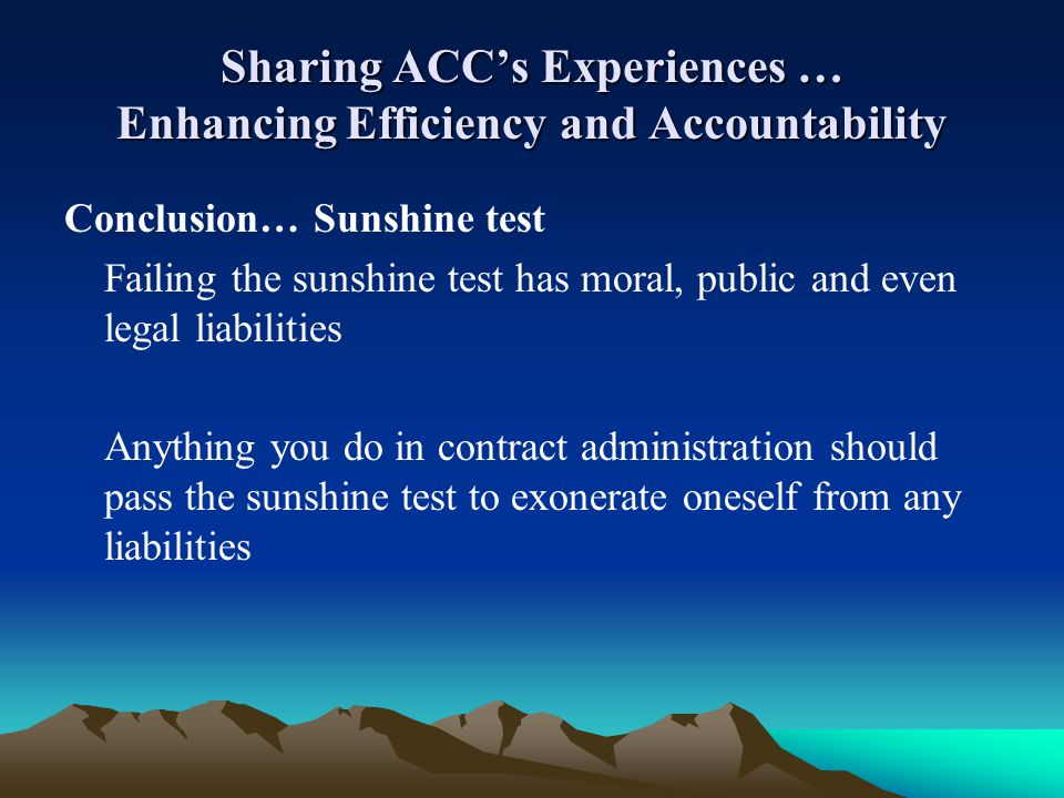 Sharing ACCs Experiences … Enhancing Efficiency and Accountability Conclusion… Sunshine test Failing the sunshine test has moral, public and even lega