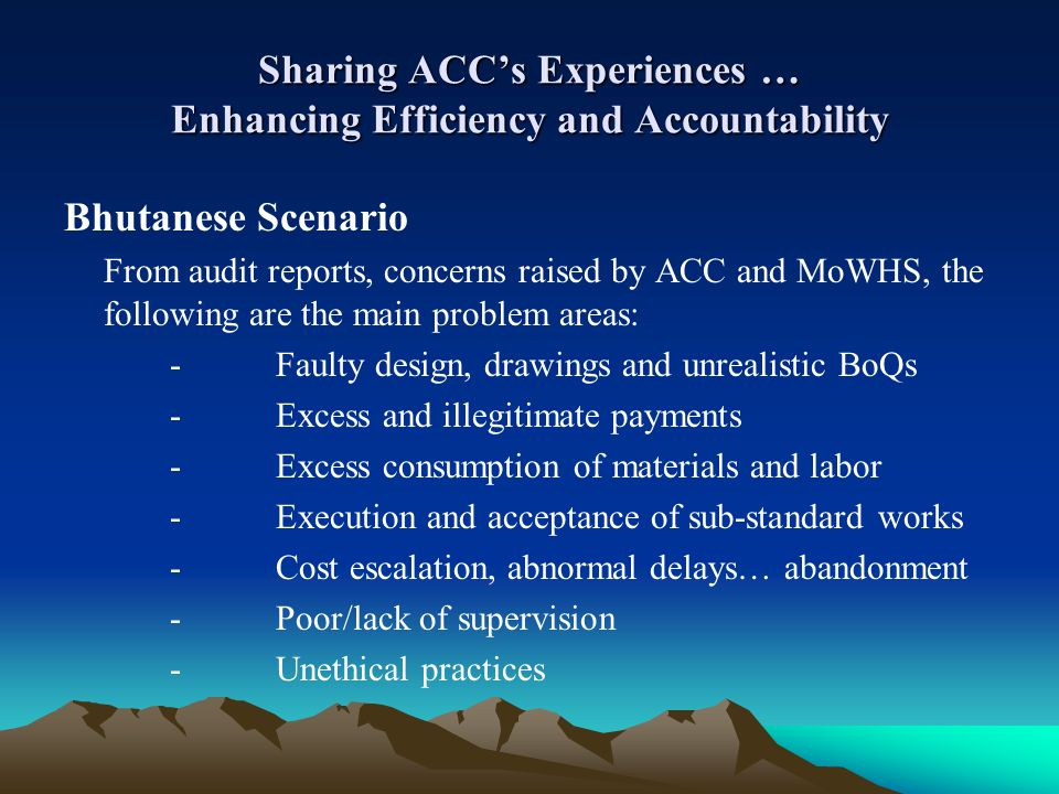 Sharing ACCs Experiences … Enhancing Efficiency and Accountability Bhutanese Scenario From audit reports, concerns raised by ACC and MoWHS, the follow