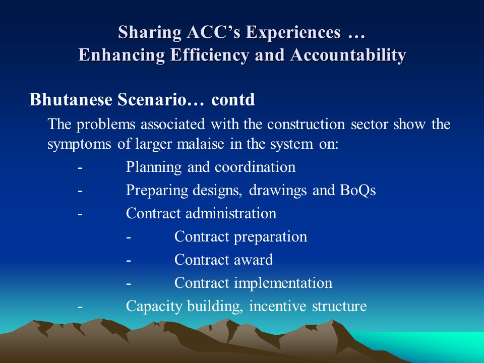 Sharing ACCs Experiences … Enhancing Efficiency and Accountability Bhutanese Scenario… contd The problems associated with the construction sector show