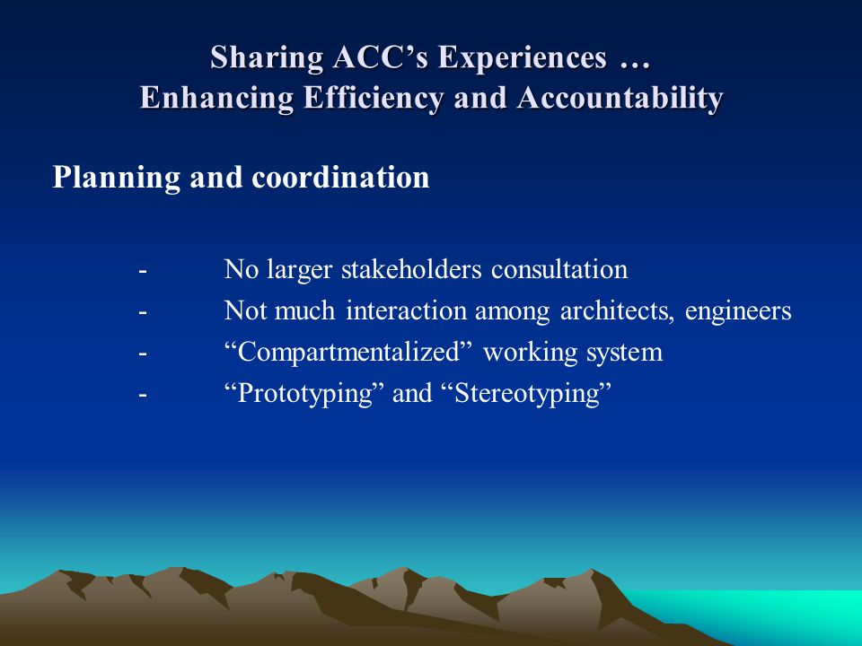 Sharing ACCs Experiences … Enhancing Efficiency and Accountability Planning and coordination -No larger stakeholders consultation -Not much interactio