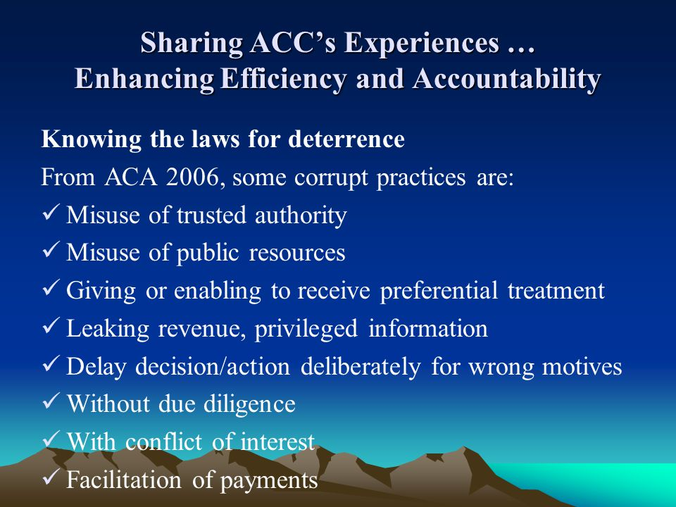 Sharing ACCs Experiences … Enhancing Efficiency and Accountability Knowing the laws for deterrence From ACA 2006, some corrupt practices are: Misuse o
