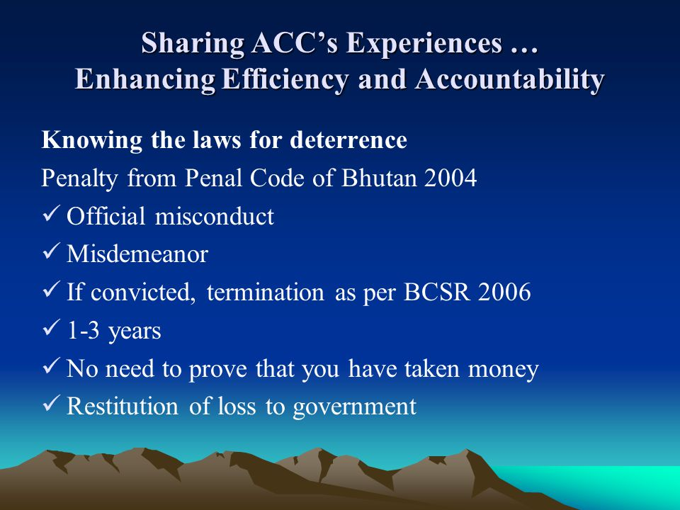 Sharing ACCs Experiences … Enhancing Efficiency and Accountability Knowing the laws for deterrence Penalty from Penal Code of Bhutan 2004 Official mis