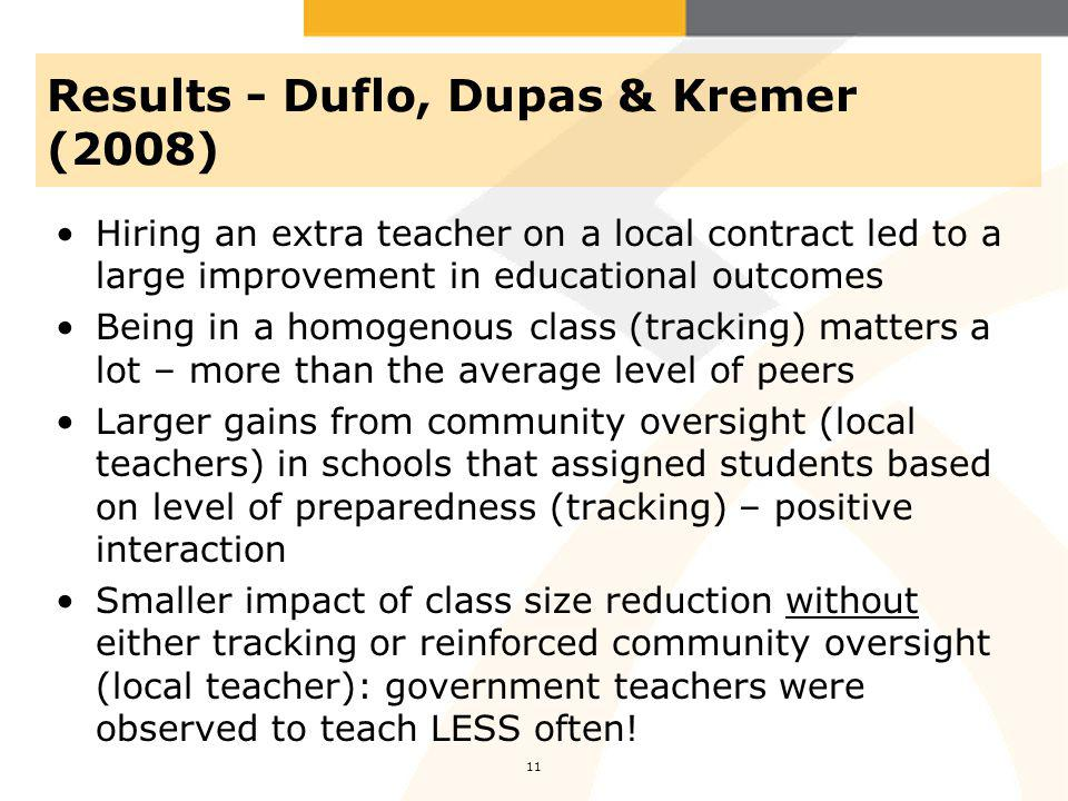 Results - Duflo, Dupas & Kremer (2008) Hiring an extra teacher on a local contract led to a large improvement in educational outcomes Being in a homogenous class (tracking) matters a lot – more than the average level of peers Larger gains from community oversight (local teachers) in schools that assigned students based on level of preparedness (tracking) – positive interaction Smaller impact of class size reduction without either tracking or reinforced community oversight (local teacher): government teachers were observed to teach LESS often.