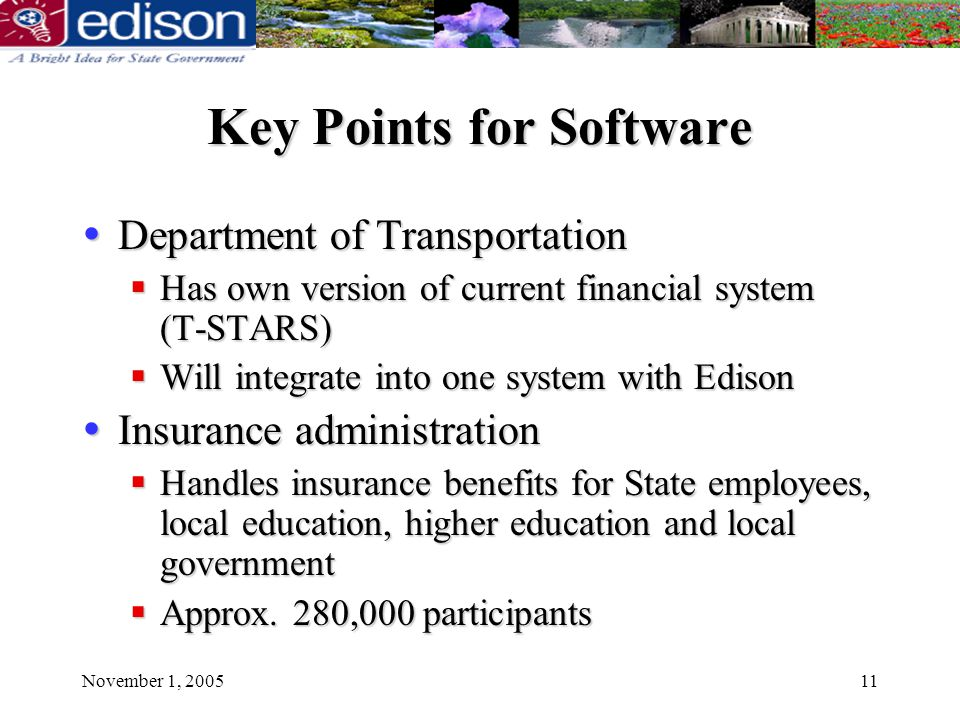 November 1, 200511 Key Points for Software Department of Transportation Department of Transportation Has own version of current financial system (T-STARS) Has own version of current financial system (T-STARS) Will integrate into one system with Edison Will integrate into one system with Edison Insurance administration Insurance administration Handles insurance benefits for State employees, local education, higher education and local government Handles insurance benefits for State employees, local education, higher education and local government Approx.