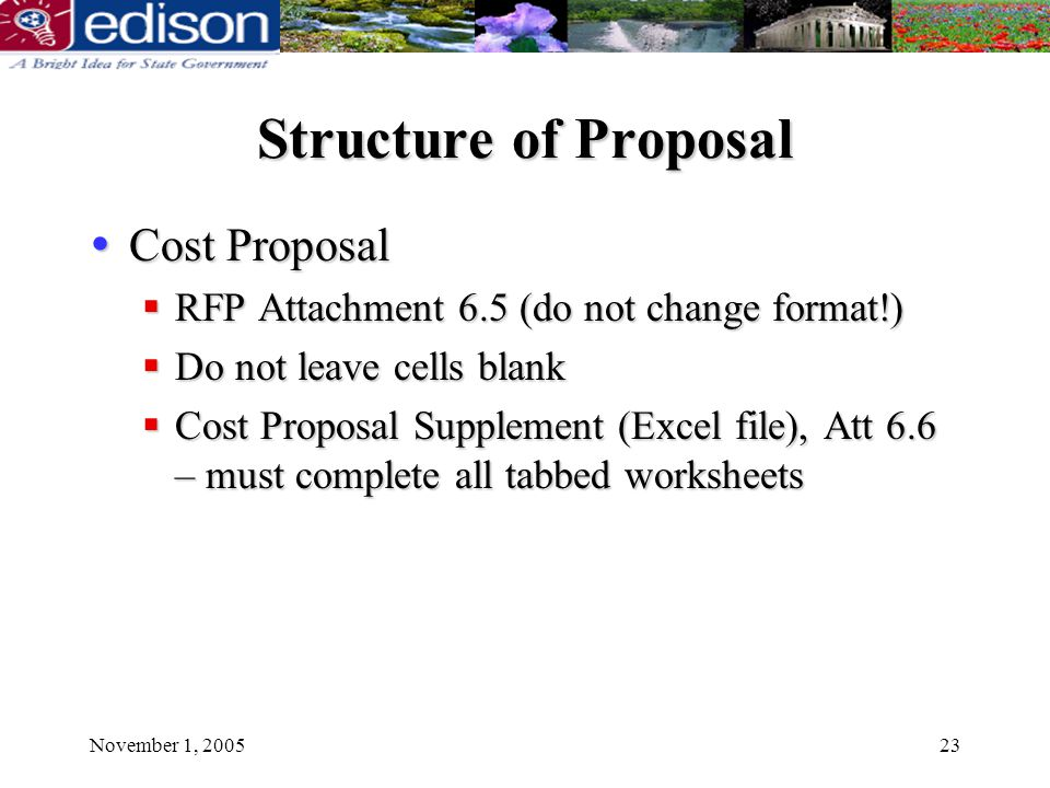 November 1, 200523 Structure of Proposal Cost Proposal Cost Proposal RFP Attachment 6.5 (do not change format!) RFP Attachment 6.5 (do not change format!) Do not leave cells blank Do not leave cells blank Cost Proposal Supplement (Excel file), Att 6.6 – must complete all tabbed worksheets Cost Proposal Supplement (Excel file), Att 6.6 – must complete all tabbed worksheets