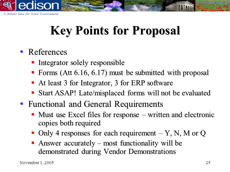 November 1, 200525 Key Points for Proposal References References Integrator solely responsible Integrator solely responsible Forms (Att 6.16, 6.17) must be submitted with proposal Forms (Att 6.16, 6.17) must be submitted with proposal At least 3 for Integrator, 3 for ERP software At least 3 for Integrator, 3 for ERP software Start ASAP.