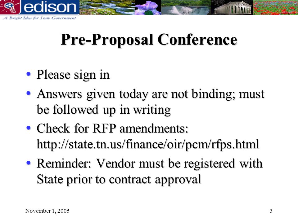 November 1, 20053 Pre-Proposal Conference Please sign in Please sign in Answers given today are not binding; must be followed up in writing Answers given today are not binding; must be followed up in writing Check for RFP amendments: http://state.tn.us/finance/oir/pcm/rfps.html Check for RFP amendments: http://state.tn.us/finance/oir/pcm/rfps.html Reminder: Vendor must be registered with State prior to contract approval Reminder: Vendor must be registered with State prior to contract approval