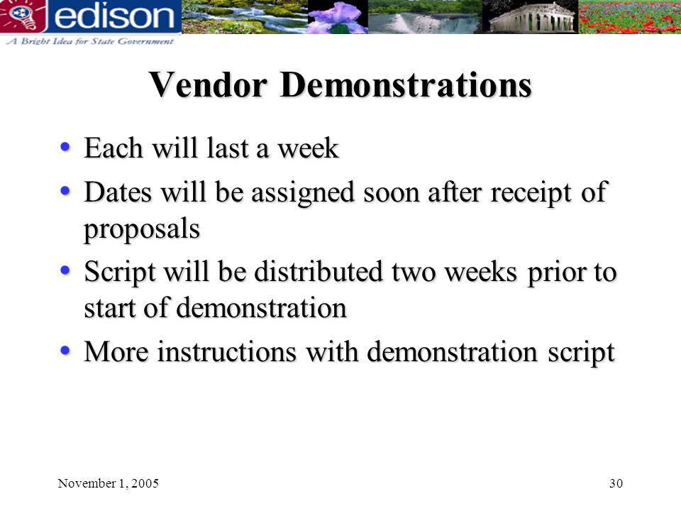 November 1, 200530 Vendor Demonstrations Each will last a week Each will last a week Dates will be assigned soon after receipt of proposals Dates will be assigned soon after receipt of proposals Script will be distributed two weeks prior to start of demonstration Script will be distributed two weeks prior to start of demonstration More instructions with demonstration script More instructions with demonstration script
