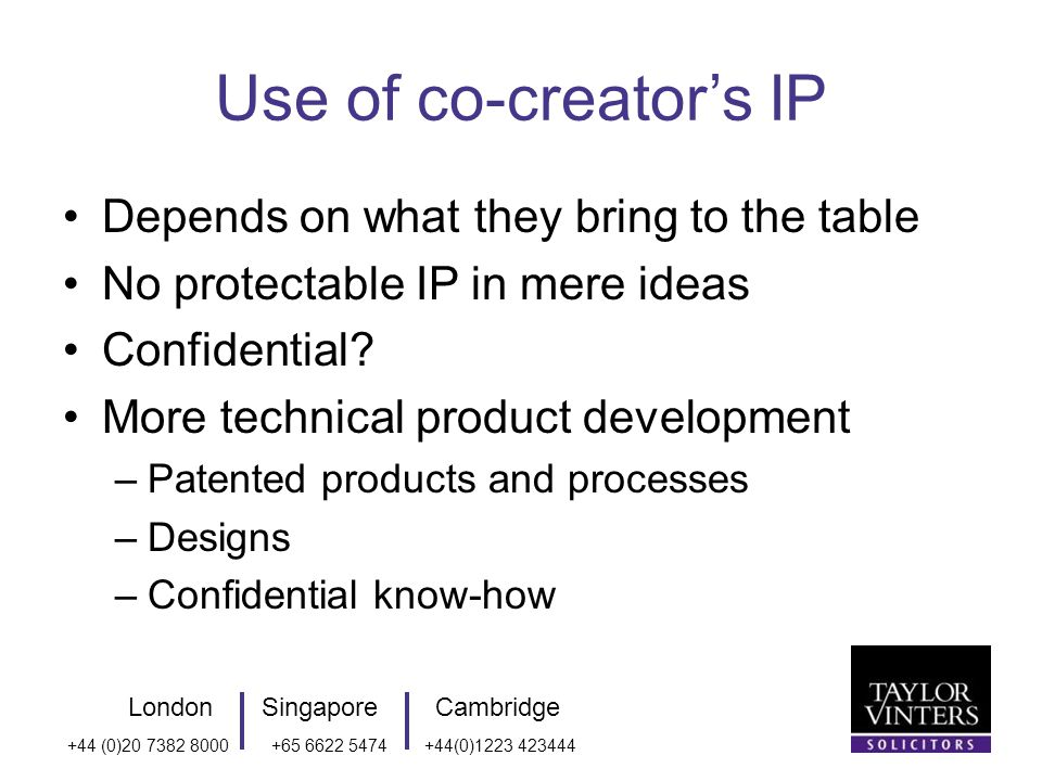 LondonSingaporeCambridge +44 (0) (0) Use of co-creators IP Depends on what they bring to the table No protectable IP in mere ideas Confidential.