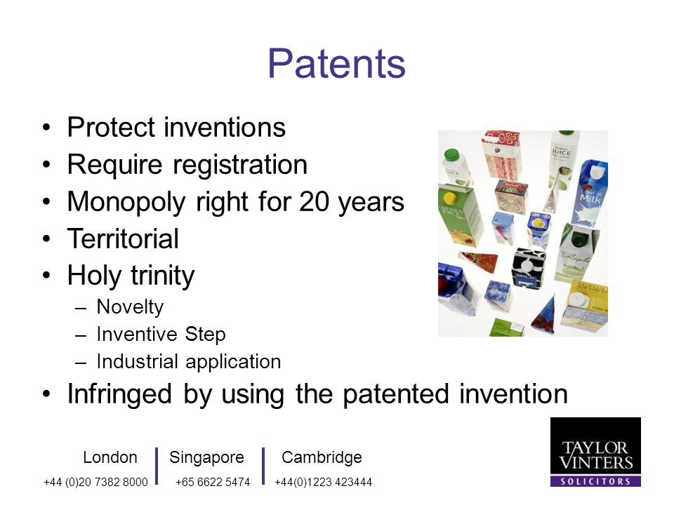 LondonSingaporeCambridge +44 (0) (0) Patents Protect inventions Require registration Monopoly right for 20 years Territorial Holy trinity –Novelty –Inventive Step –Industrial application Infringed by using the patented invention