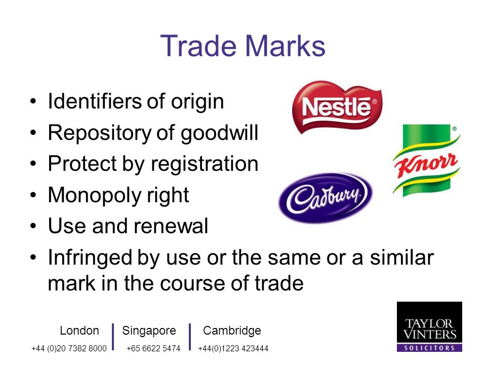LondonSingaporeCambridge +44 (0) (0) Trade Marks Identifiers of origin Repository of goodwill Protect by registration Monopoly right Use and renewal Infringed by use or the same or a similar mark in the course of trade