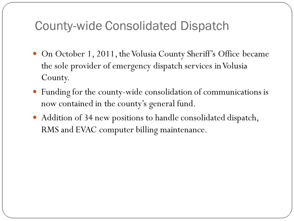 County-wide Consolidated Dispatch On October 1, 2011, the Volusia County Sheriffs Office became the sole provider of emergency dispatch services in Volusia County.