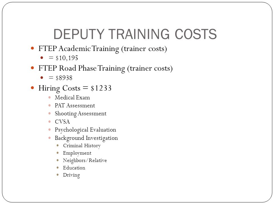 DEPUTY TRAINING COSTS FTEP Academic Training (trainer costs) = $10,195 FTEP Road Phase Training (trainer costs) = $8938 Hiring Costs = $1233 Medical Exam PAT Assessment Shooting Assessment CVSA Psychological Evaluation Background Investigation Criminal History Employment Neighbors/Relative Education Driving