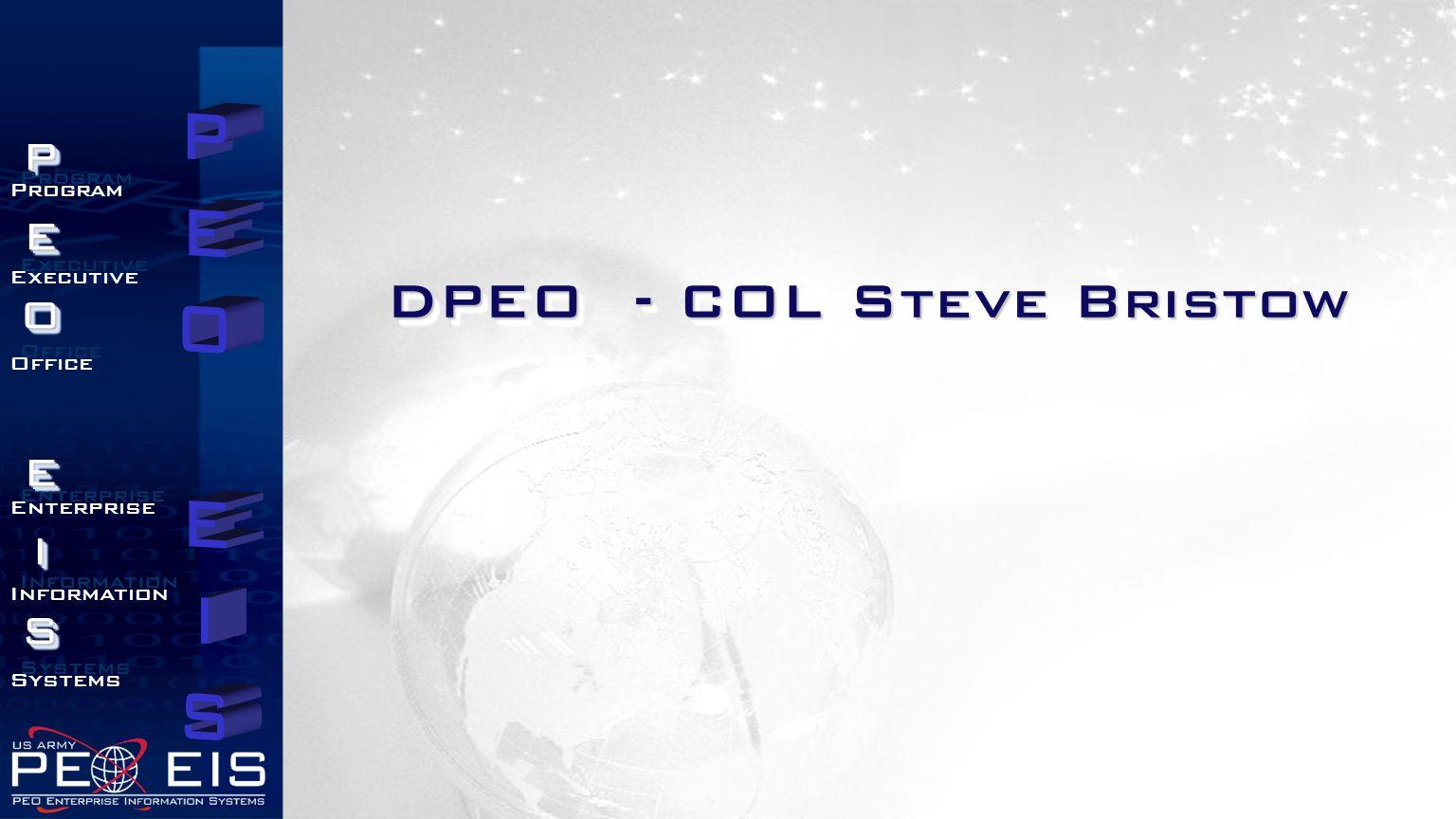 PEOEISPEOEIS Program Executive Office Enterprise Information Systems Program Executive Office Enterprise Information Systems DPEO - COL Steve Bristow