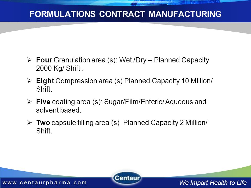 www.centaurpharma.com We Impart Health to Life FORMULATIONS CONTRACT MANUFACTURING Four Granulation area (s): Wet /Dry – Planned Capacity 2000 Kg/ Shift.