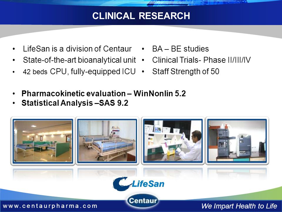 www.centaurpharma.com We Impart Health to Life CLINICAL RESEARCH LifeSan is a division of Centaur State-of-the-art bioanalytical unit 42 beds CPU, fully-equipped ICU BA – BE studies Clinical Trials- Phase II/III/IV Staff Strength of 50 Pharmacokinetic evaluation – WinNonlin 5.2 Statistical Analysis –SAS 9.2