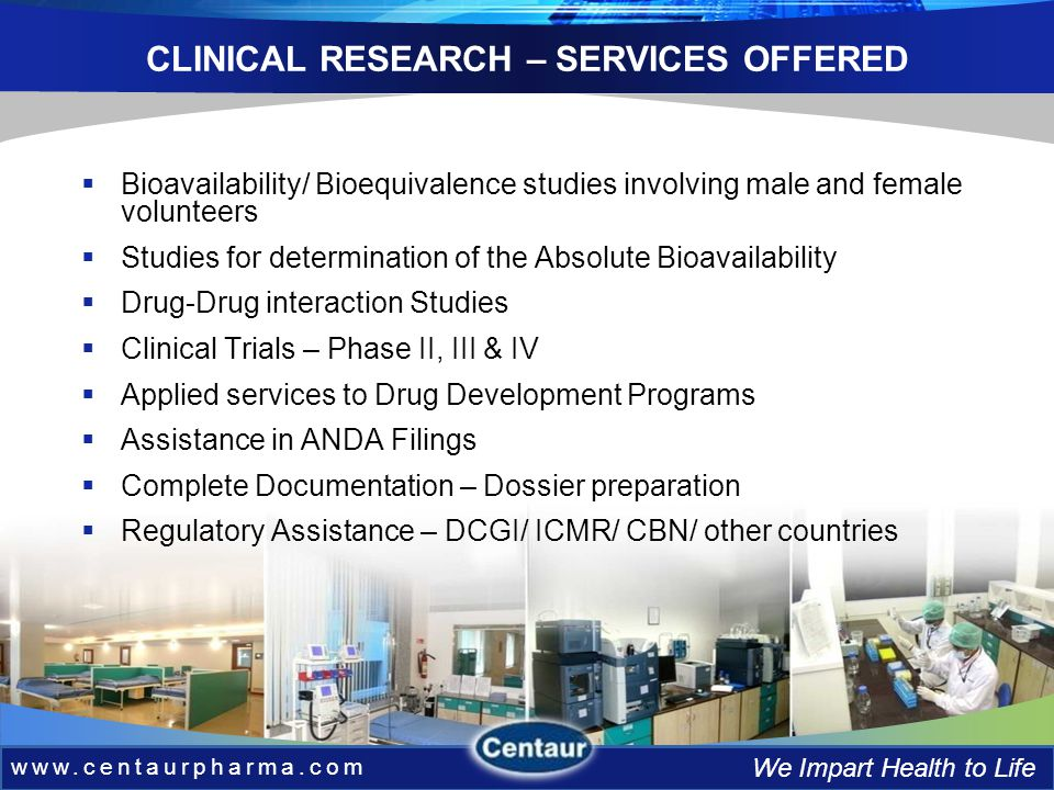 www.centaurpharma.com We Impart Health to Life CLINICAL RESEARCH – SERVICES OFFERED www.centaurpharma.com We Impart Health to Life Bioavailability/ Bioequivalence studies involving male and female volunteers Studies for determination of the Absolute Bioavailability Drug-Drug interaction Studies Clinical Trials – Phase II, III & IV Applied services to Drug Development Programs Assistance in ANDA Filings Complete Documentation – Dossier preparation Regulatory Assistance – DCGI/ ICMR/ CBN/ other countries