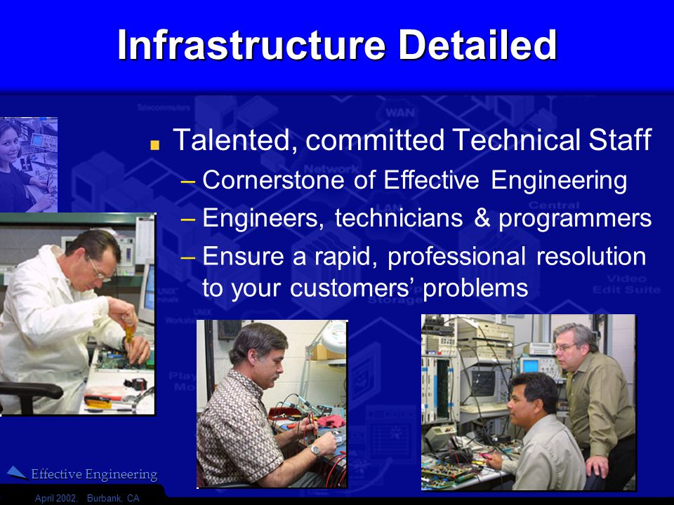 Effective Engineering April 2002, Burbank, CA 17 Infrastructure Detailed Talented, committed Technical Staff –Ensure a rapid, professional resolution to your customers problems –Cornerstone of Effective Engineering –Engineers, technicians & programmers