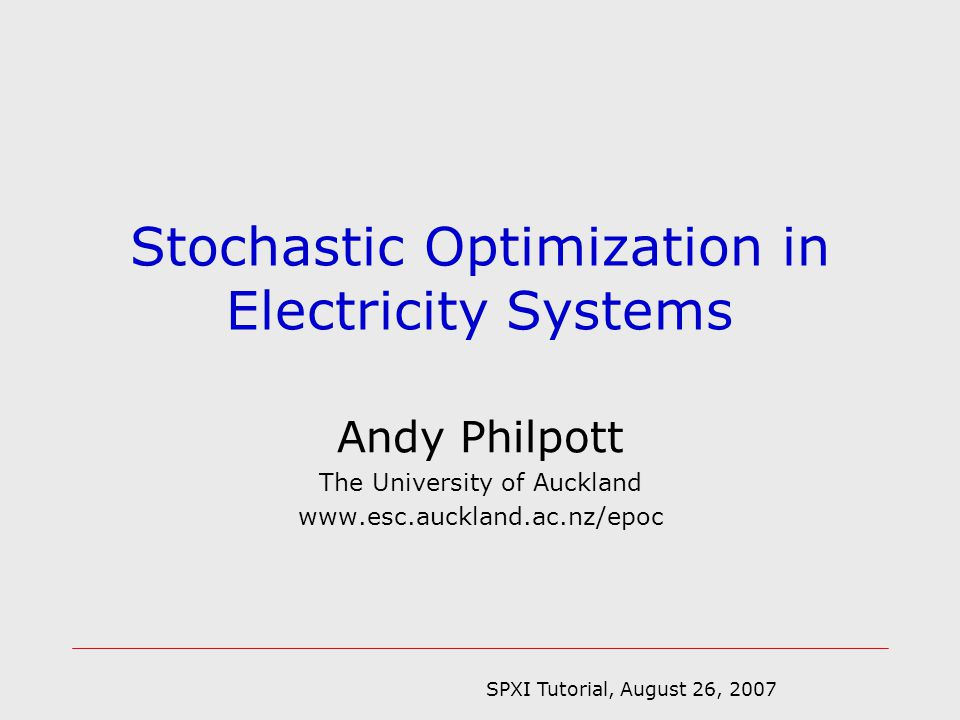 SPXI Tutorial, August 26, 2007 Andy Philpott The University of Auckland   Stochastic Optimization in Electricity Systems