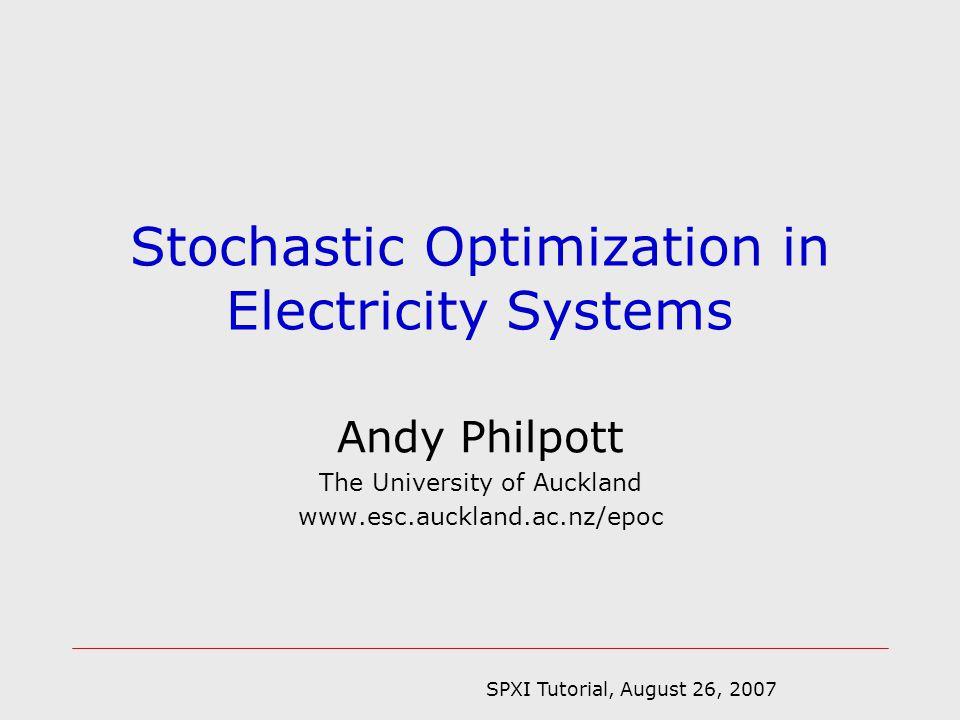SPXI Tutorial, August 26, 2007 Electricity optimization Optimal power flow [Wood and Wollenberg, 1984,1996, Bonnans, 1997,1998] Economic dispatch [Wood and Wollenberg, 1984,1996] Unit commitment Lagrangian relaxation [Muckstadt & Koenig, 1977, Sheble & Fahd, 1994] Multi-stage SIP [Carpentier et al 1996, Takriti et al 1996, Caroe et al 1999, Romisch et al 1996-] Market models [Hobbs et al, 2001, Philpott & Schultz, 2006] Hydro-thermal scheduling Dynamic programming [Massé *, 1944, Turgeon, 1980, Read,1981] Multi-stage SP [Jacobs et al, 1995] SDDP [ Pereira & Pinto, 1991] Market models [Scott & Read, 1996, Bushnell, 2000] Capacity expansion of generation and transmission LP [Massé & Gibrat, 1957] SLP [Murphy et al, 1982] Multi-stage SP [Dantzig & Infanger,1993] Multi-stage SIP [Ahmed et al, 2006, Singh et al, 2006] Market models [Murphy & Smeers, 2005] * P.