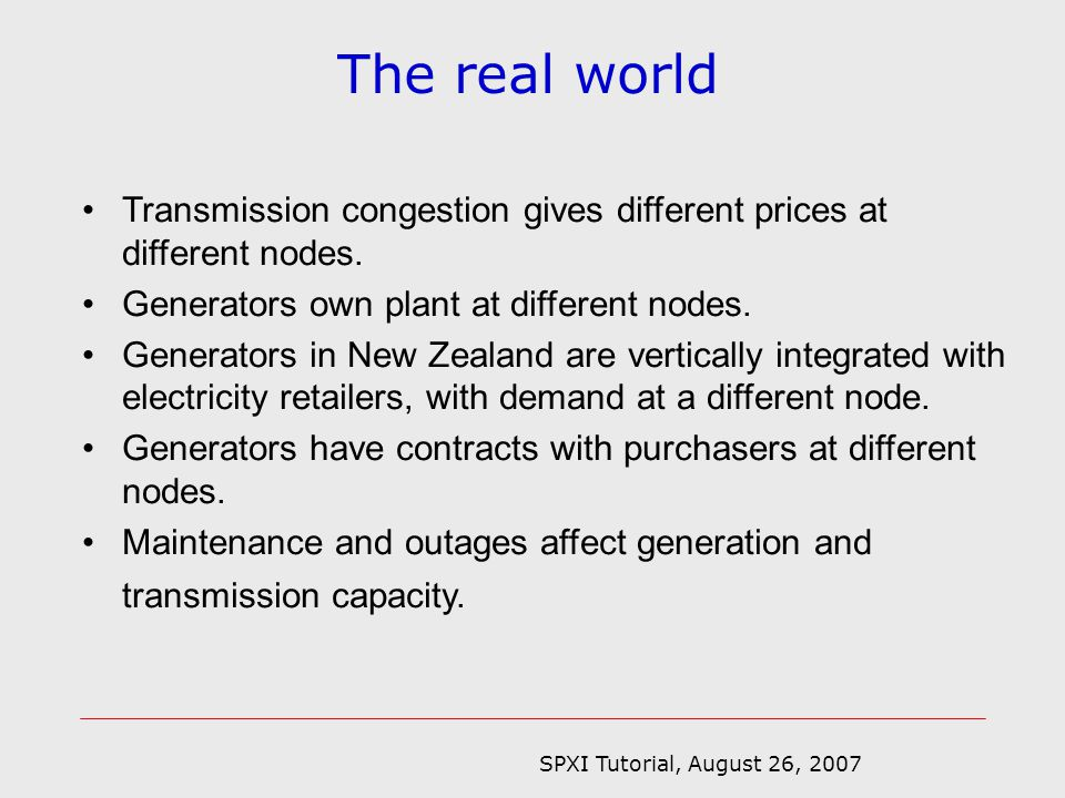SPXI Tutorial, August 26, 2007 The real world Transmission congestion gives different prices at different nodes.