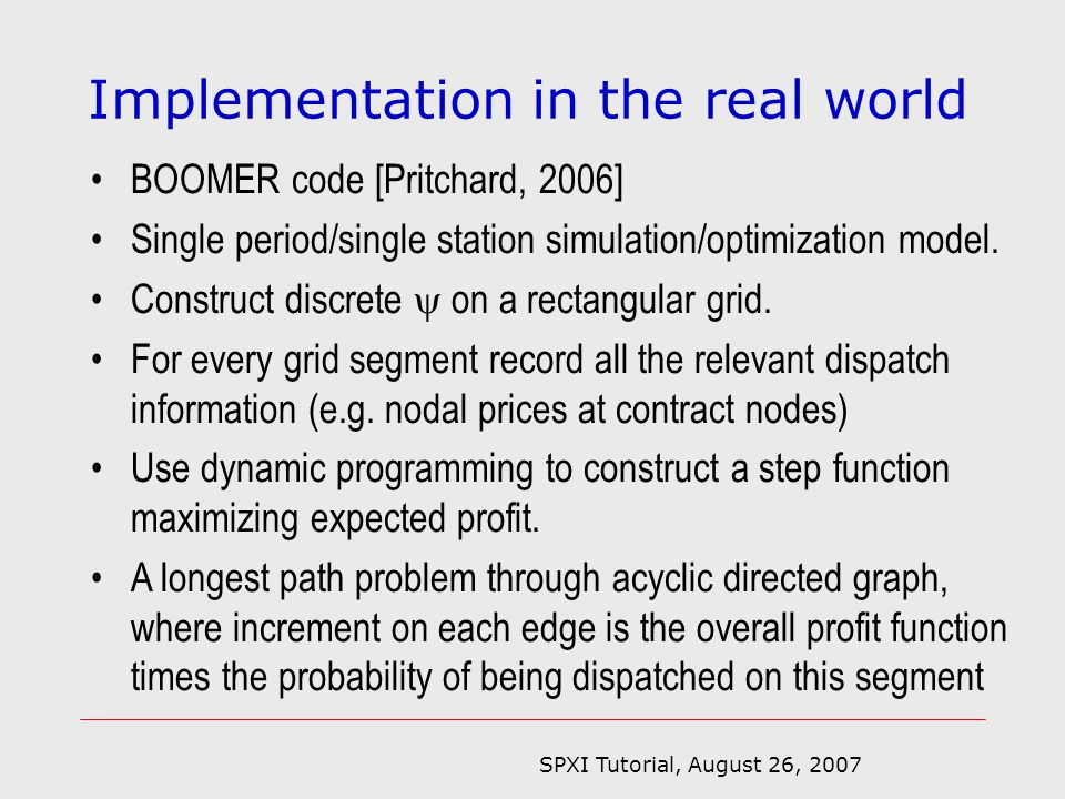 SPXI Tutorial, August 26, 2007 Implementation in the real world BOOMER code [Pritchard, 2006] Single period/single station simulation/optimization model.