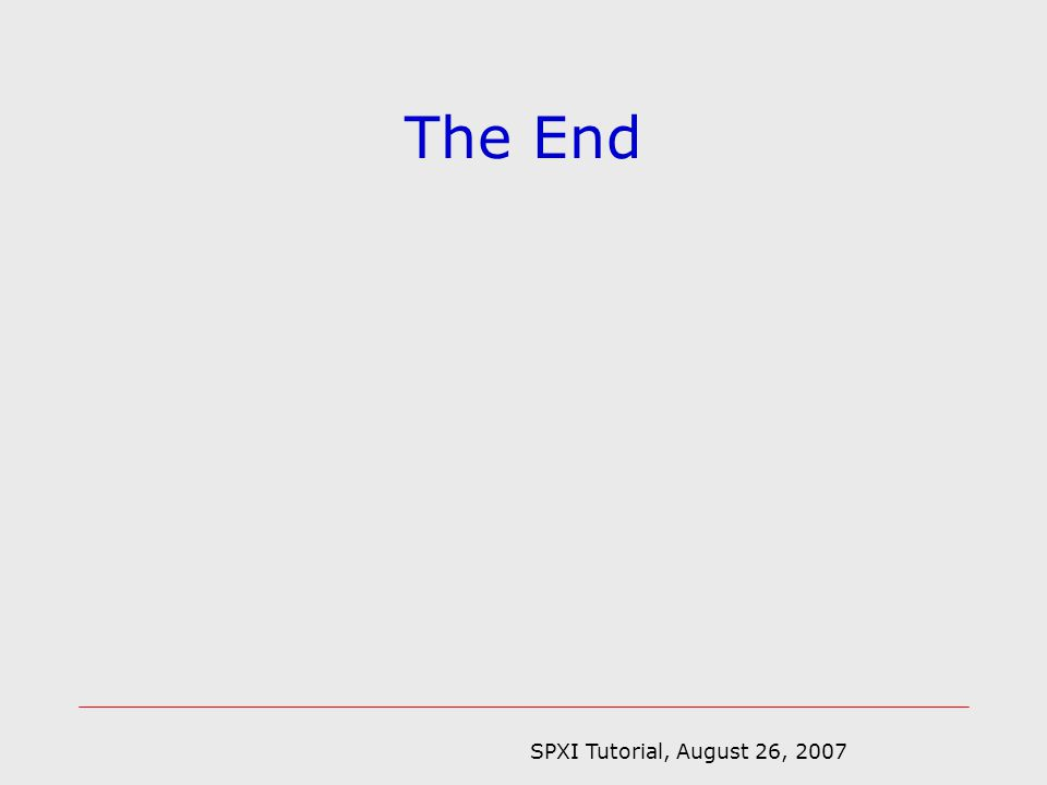SPXI Tutorial, August 26, 2007 The End
