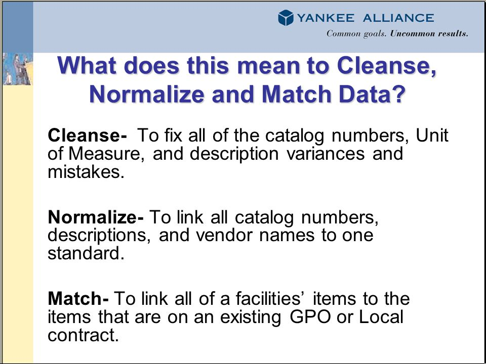 What does this mean to Cleanse, Normalize and Match Data? Cleanse- To fix all of the catalog numbers, Unit of Measure, and description variances and m