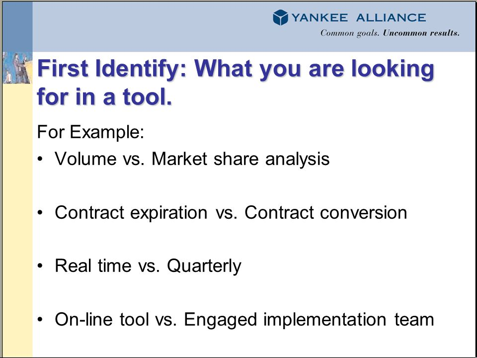 First Identify: What you are looking for in a tool. For Example: Volume vs. Market share analysis Contract expiration vs. Contract conversion Real tim