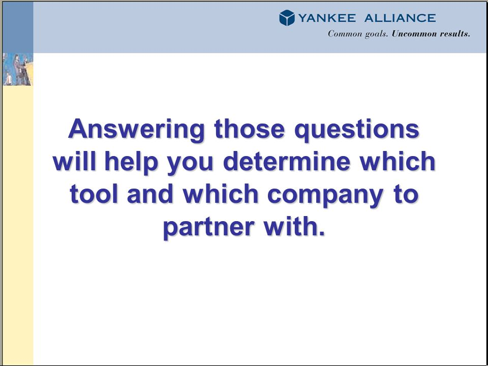 Answering those questions will help you determine which tool and which company to partner with.
