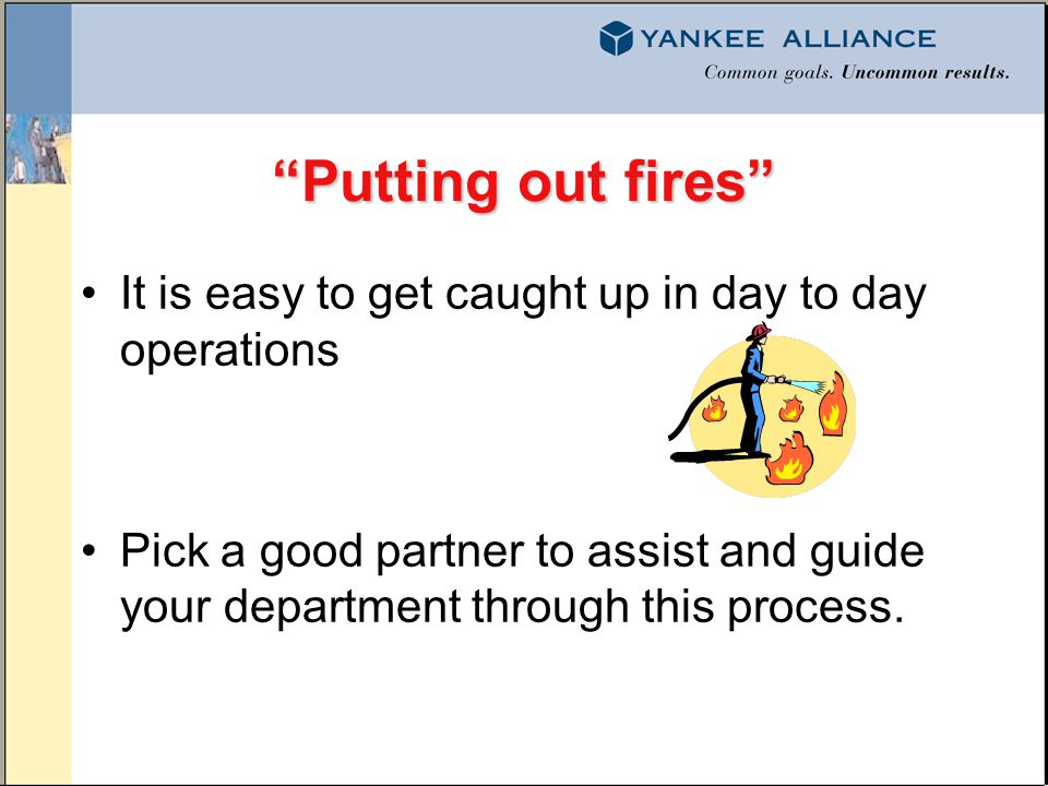 Putting out fires It is easy to get caught up in day to day operations Pick a good partner to assist and guide your department through this process.