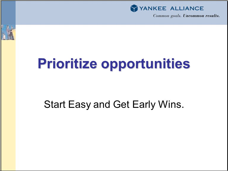 Prioritize opportunities Start Easy and Get Early Wins.