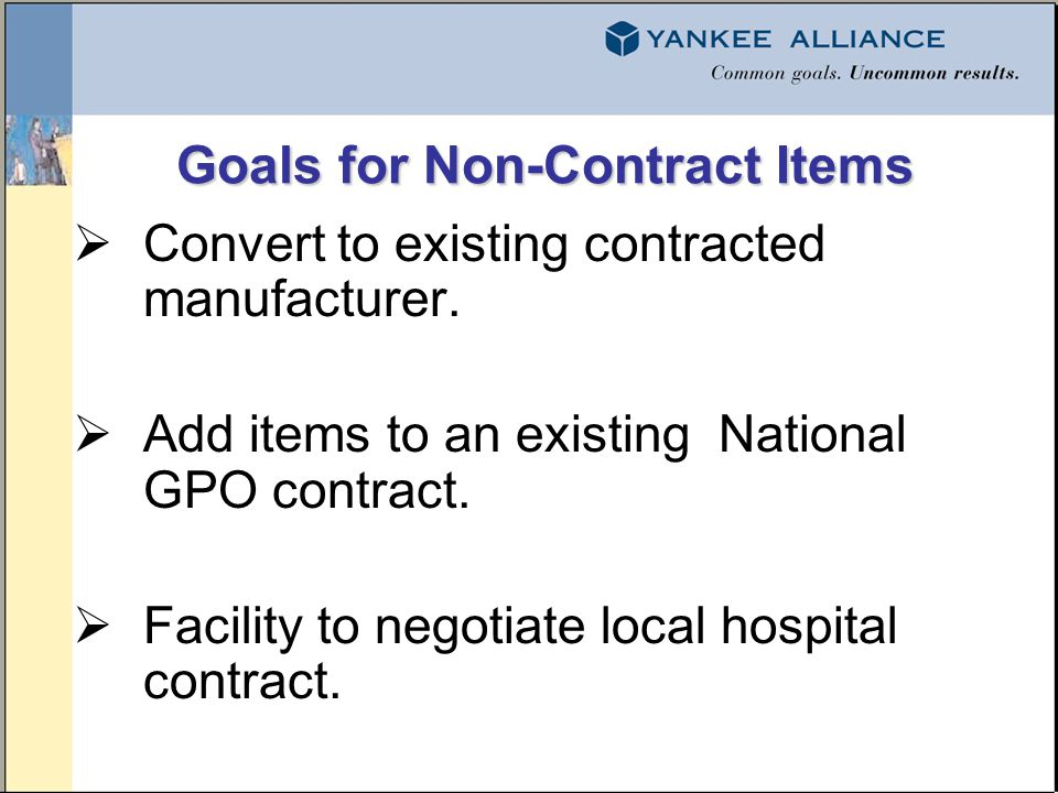 Goals for Non-Contract Items Goals for Non-Contract Items Convert to existing contracted manufacturer. Add items to an existing National GPO contract.