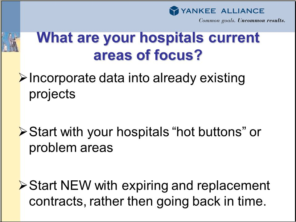 What are your hospitals current areas of focus? Incorporate data into already existing projects Start with your hospitals hot buttons or problem areas