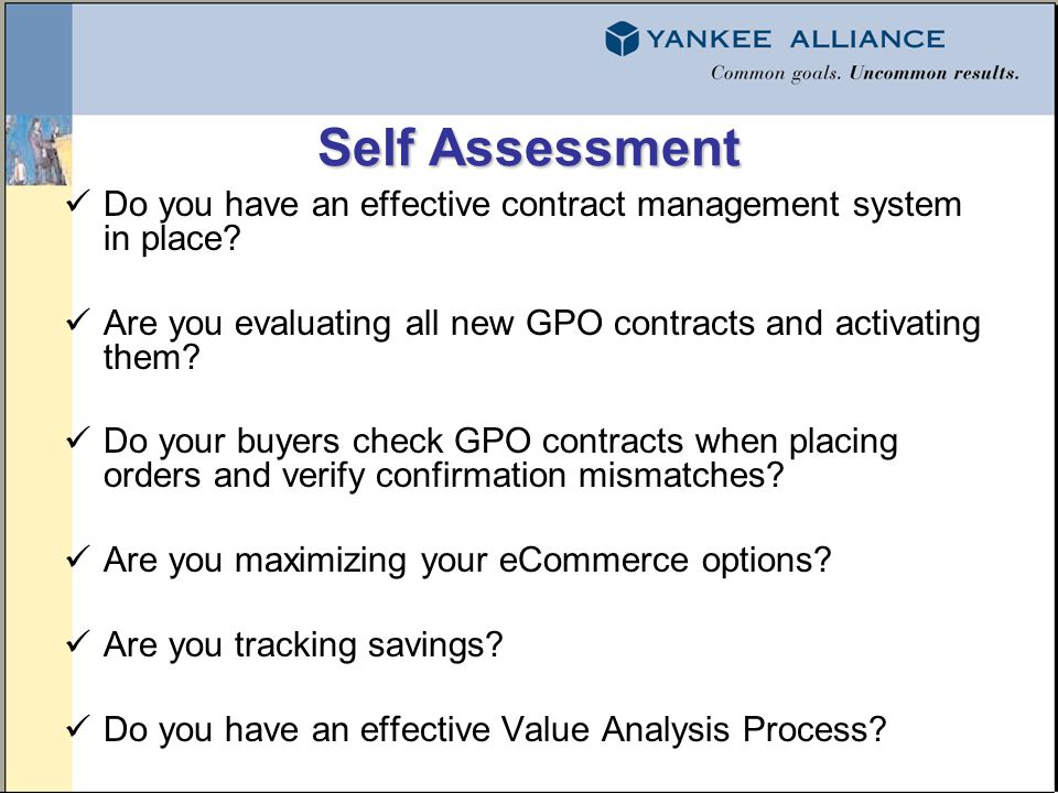 Self Assessment Do you have an effective contract management system in place? Are you evaluating all new GPO contracts and activating them? Do your bu
