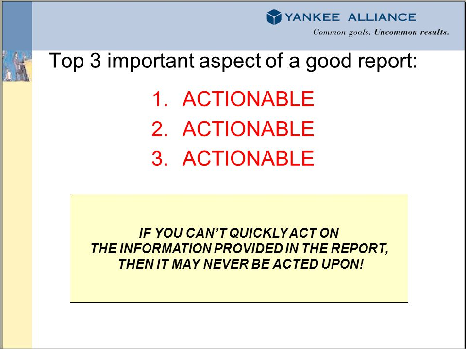 Top 3 important aspect of a good report: 1.ACTIONABLE 2.ACTIONABLE 3.ACTIONABLE IF YOU CANT QUICKLY ACT ON THE INFORMATION PROVIDED IN THE REPORT, THE