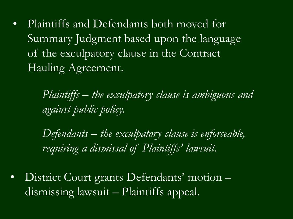 Plaintiffs and Defendants both moved for Summary Judgment based upon the language of the exculpatory clause in the Contract Hauling Agreement.