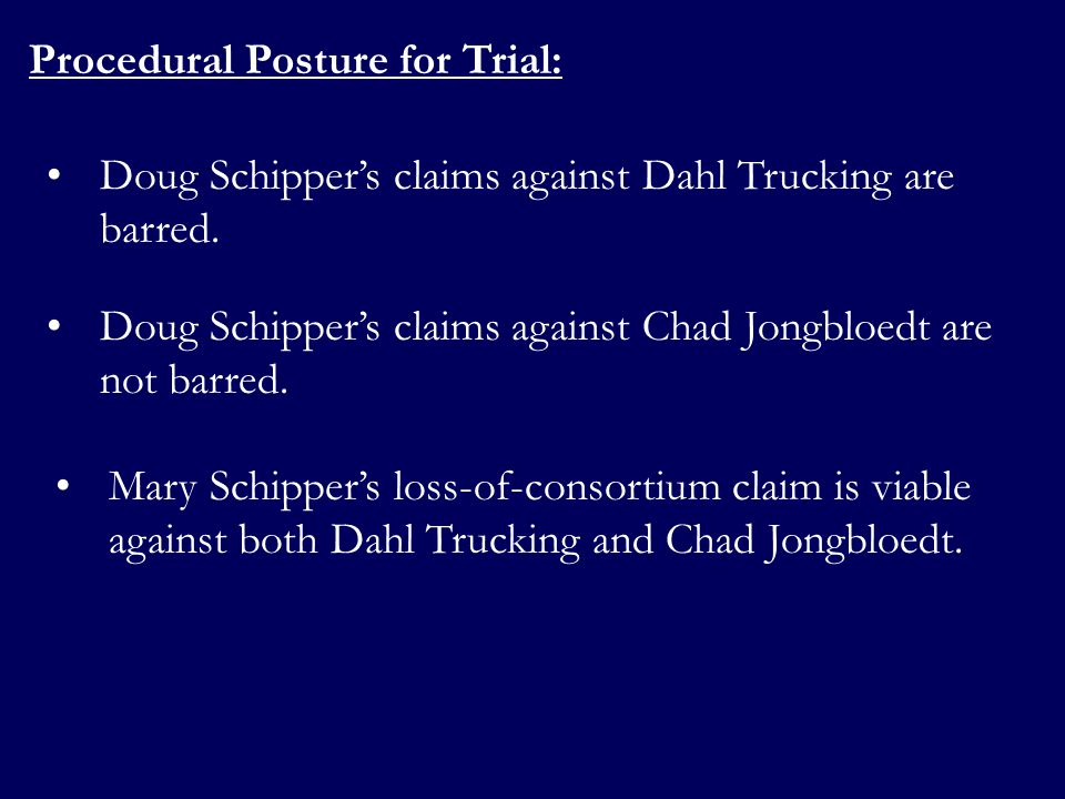 Procedural Posture for Trial: Doug Schippers claims against Dahl Trucking are barred. Doug Schippers claims against Chad Jongbloedt are not barred. Ma