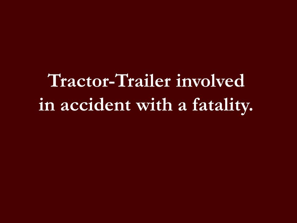 Tractor-Trailer involved in accident with a fatality.