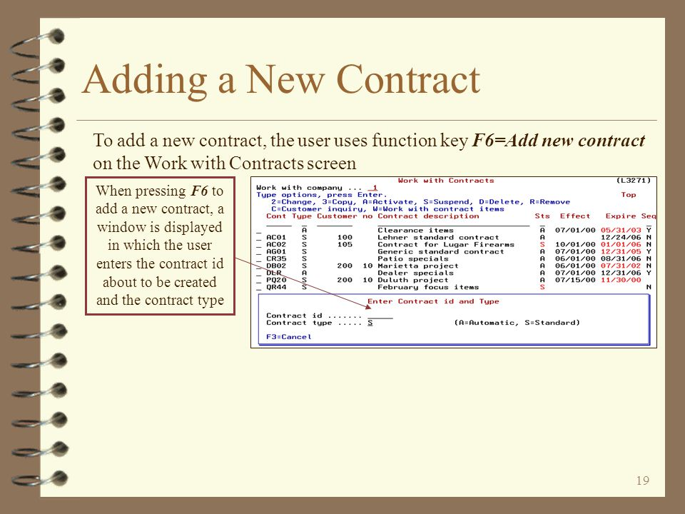 18 Adding a New Contract 4 The user first identifies the contract id of the contract being created and the contract type 4 The contract header record