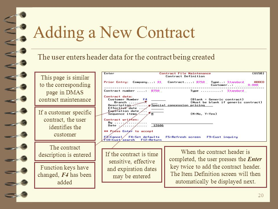 19 Adding a New Contract To add a new contract, the user uses function key F6=Add new contract on the Work with Contracts screen When pressing F6 to a