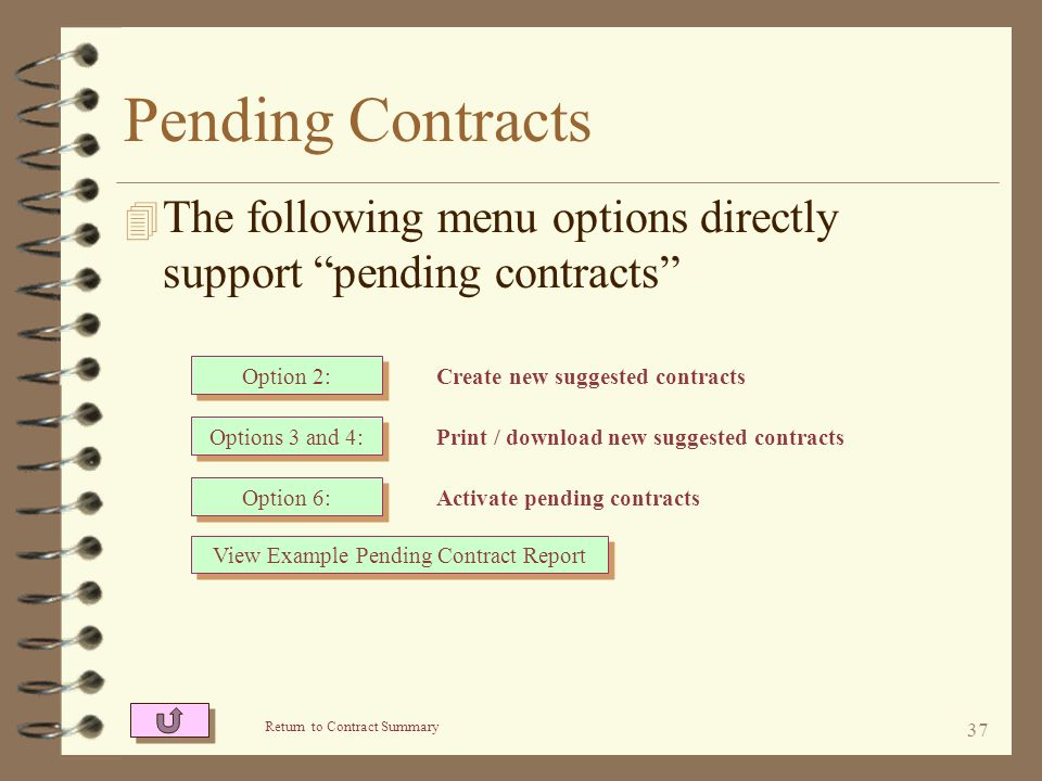 36 Pending Contracts The menu supporting pending contracts Option 2: Selects existing contracts and copies them to pending contracts Option 3: Prints