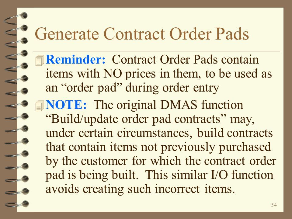 53 Generate Contract Order Pads 4 A feature that –Generates contract order pads from previously invoiced sales orders –May be run interactively or in