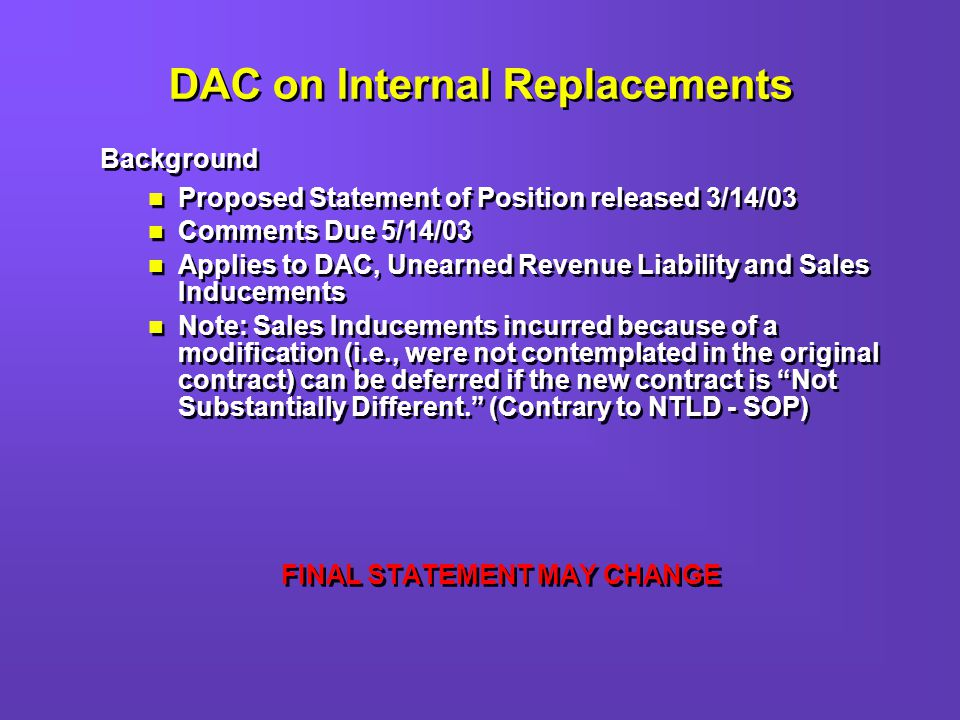 DAC on Internal Replacements Background Proposed Statement of Position released 3/14/03 Comments Due 5/14/03 Applies to DAC, Unearned Revenue Liability and Sales Inducements Note: Sales Inducements incurred because of a modification (i.e., were not contemplated in the original contract) can be deferred if the new contract is Not Substantially Different.