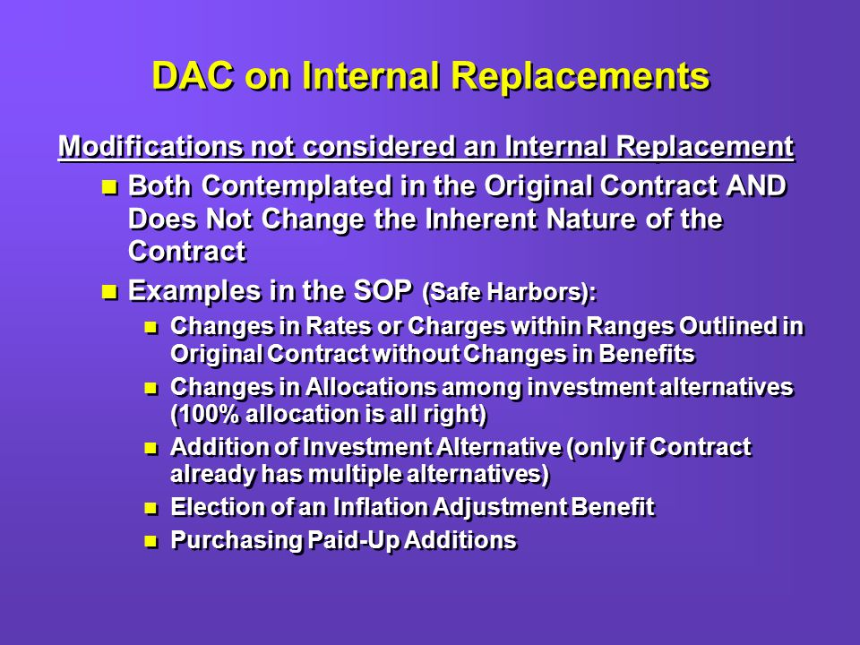 DAC on Internal Replacements Modifications not considered an Internal Replacement Both Contemplated in the Original Contract AND Does Not Change the Inherent Nature of the Contract Examples in the SOP (Safe Harbors): Changes in Rates or Charges within Ranges Outlined in Original Contract without Changes in Benefits Changes in Allocations among investment alternatives (100% allocation is all right) Addition of Investment Alternative (only if Contract already has multiple alternatives) Election of an Inflation Adjustment Benefit Purchasing Paid-Up Additions Modifications not considered an Internal Replacement Both Contemplated in the Original Contract AND Does Not Change the Inherent Nature of the Contract Examples in the SOP (Safe Harbors): Changes in Rates or Charges within Ranges Outlined in Original Contract without Changes in Benefits Changes in Allocations among investment alternatives (100% allocation is all right) Addition of Investment Alternative (only if Contract already has multiple alternatives) Election of an Inflation Adjustment Benefit Purchasing Paid-Up Additions