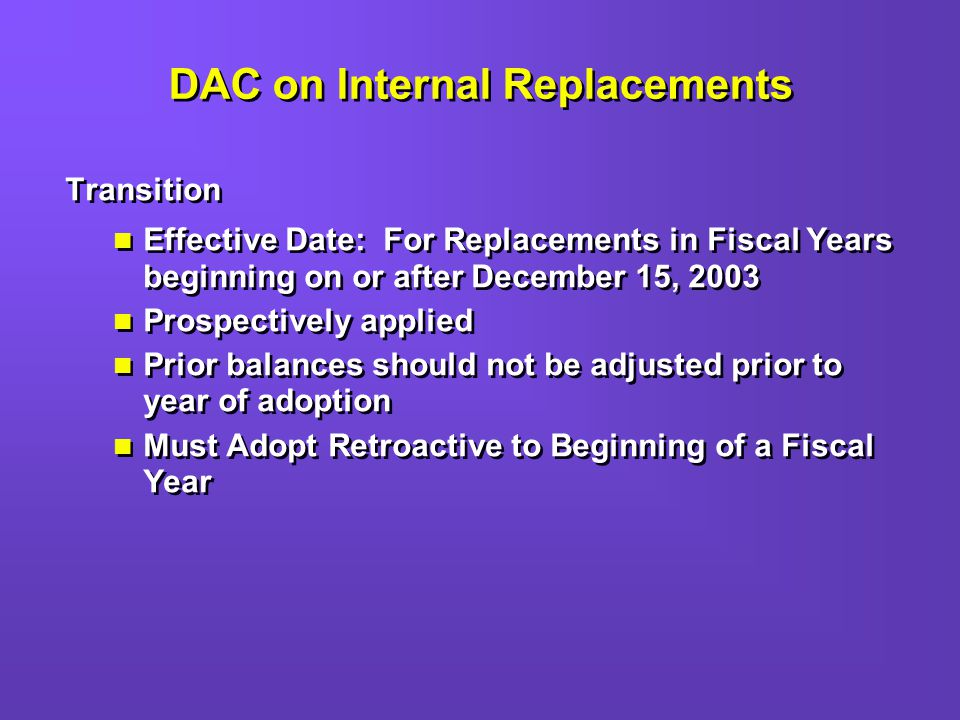 DAC on Internal Replacements Transition Effective Date: For Replacements in Fiscal Years beginning on or after December 15, 2003 Prospectively applied Prior balances should not be adjusted prior to year of adoption Must Adopt Retroactive to Beginning of a Fiscal Year Transition Effective Date: For Replacements in Fiscal Years beginning on or after December 15, 2003 Prospectively applied Prior balances should not be adjusted prior to year of adoption Must Adopt Retroactive to Beginning of a Fiscal Year