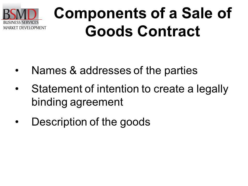 Components of a Sale of Goods Contract Names & addresses of the parties Statement of intention to create a legally binding agreement Description of th