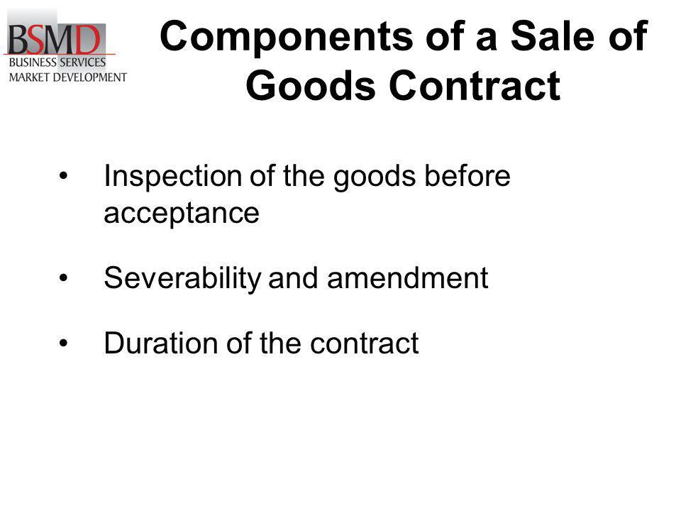 Components of a Sale of Goods Contract Inspection of the goods before acceptance Severability and amendment Duration of the contract