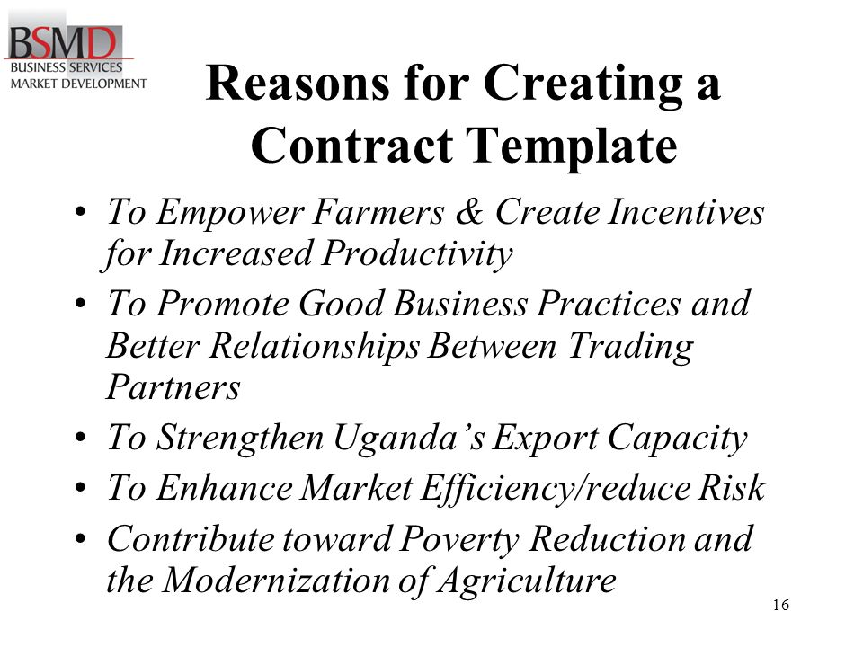 16 Reasons for Creating a Contract Template To Empower Farmers & Create Incentives for Increased Productivity To Promote Good Business Practices and Better Relationships Between Trading Partners To Strengthen Ugandas Export Capacity To Enhance Market Efficiency/reduce Risk Contribute toward Poverty Reduction and the Modernization of Agriculture